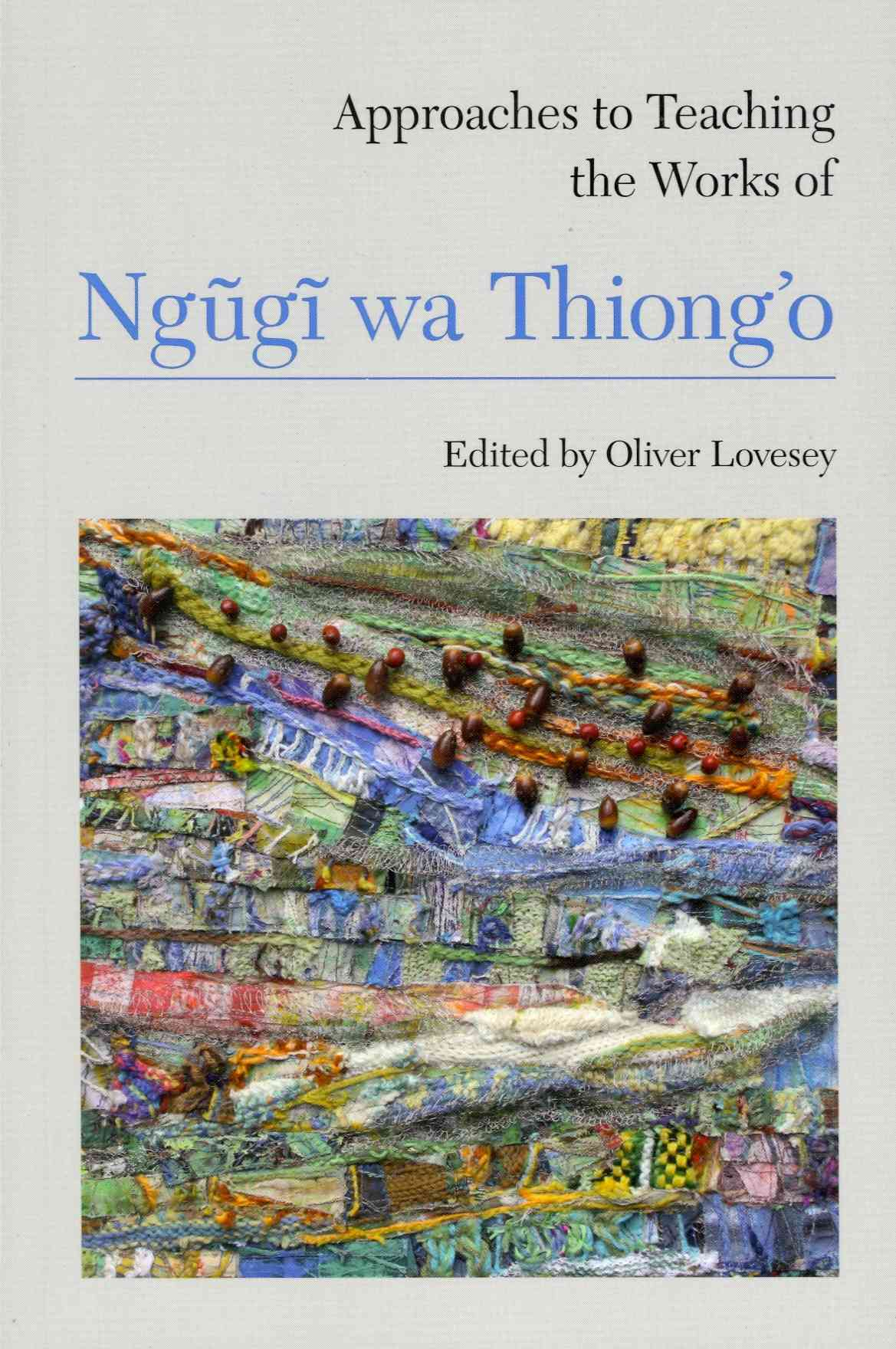 Approaches to Teaching the Works of Ngugi Wa Thioingo By Lovesey, Oliver (EDT)